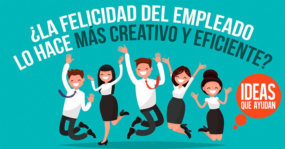 La felicidad del empleado lo hace mas creativo y eficiente