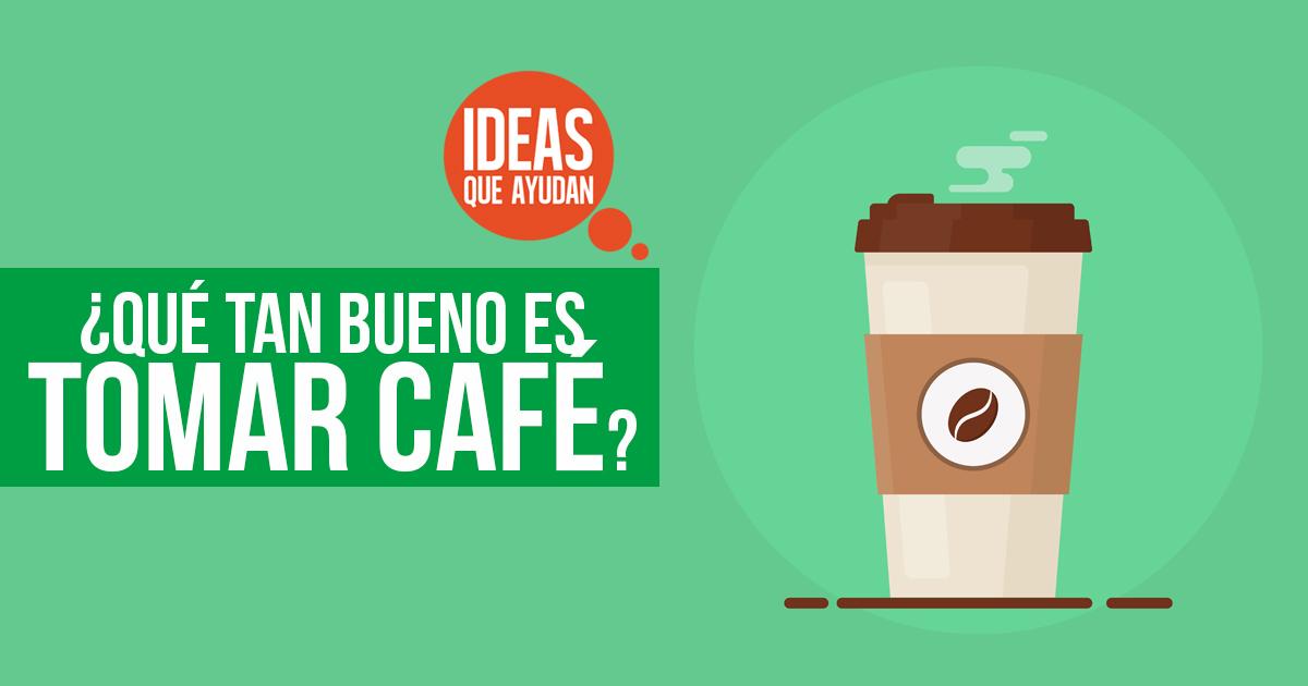 ¿Qué tan bueno es tomar café? - Ideas Que Ayudan