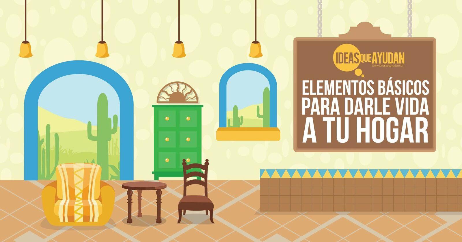 Elementos basicos para darle vida a tu hogar